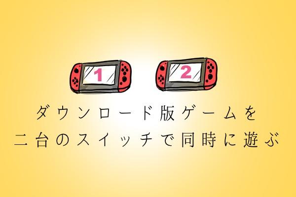 ダウンロード版ゲームソフトを二台のスイッチで同時に遊ぶ