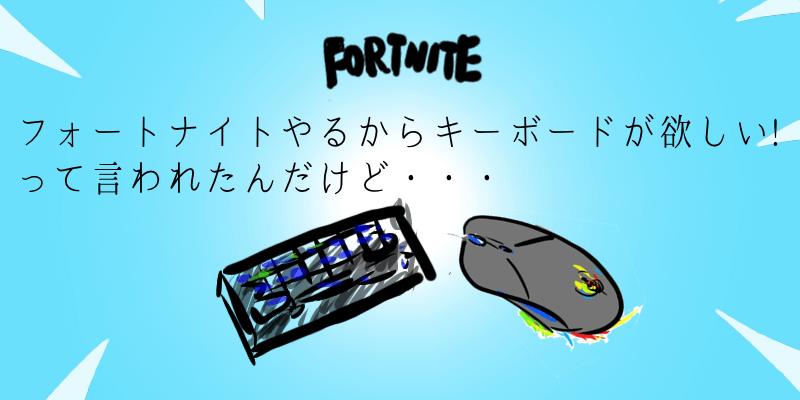 フォートナイトやるからキーボードが欲しいと言われたんだけど…。